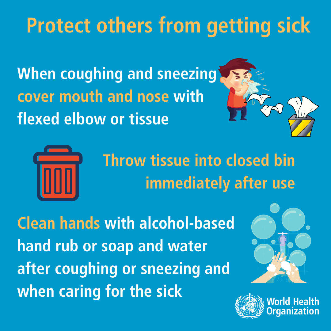Protect others from getting sick. When coughing and sneezing cover mouth and nose with flexed elbow or tissue. Throw tissue into closed bin immediately after use. Clean hands with alcohol-based hand rub or soap and water after coughing or sneezing and when caring for the sick.